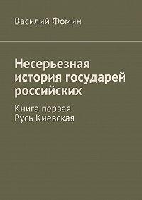 Василий Фомин -Несерьезная история государей российских. Книга первая. Русь Киевская