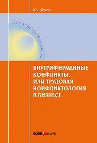 Юрий Александрович Лукаш -Внутрифирменные конфликты, или Трудовая конфликтология в бизнесе