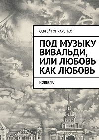 Сергей Гончаренко - Под музыку Вивальди, или Любовь как любовь