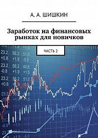 Артём Андреевич Шишкин -Заработок на финансовых рынках для новичков. Часть2