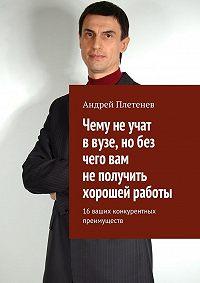 Андрей Плетенев - Чему не учат в вузе, но без чего вам не получить хорошей работы. 16 ваших конкурентных преимуществ