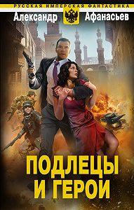 Александр Афанасьев - Подлецы и герои