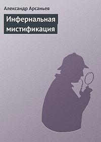 Александр Арсаньев -Инфернальная мистификация