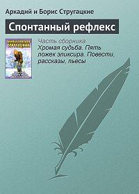 Аркадий и Борис Стругацкие -Спонтанный рефлекс