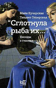 Майя Кучерская, Татьяна Ойзерская - «Сглотнула рыба их…» Беседы о счастье