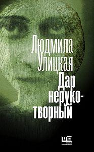 Людмила Улицкая -Дар нерукотворный (сборник)