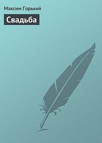 Максим Горький -Свадьба