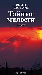 Вацлав Михальский - Собрание сочинений в десяти томах. Том третий. Тайные милости