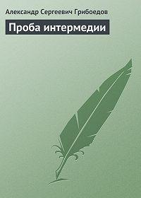 Александр Грибоедов -Проба интермедии