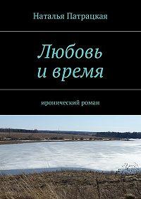 Наталья Патрацкая - Любовь ивремя. Серия «Проза – 2013»