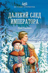 Юрий Торубаров -Далекий след императора