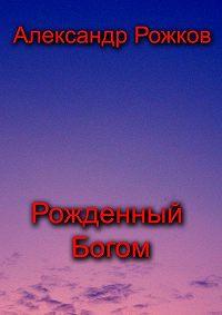 Александр Рожков -Рожденный Богом