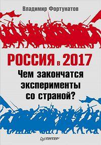 В. В. Фортунатов -Россия в 2017 году. Чем закончатся эксперименты со страной?