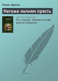 Морис Дрюон -Негоже лилиям прясть