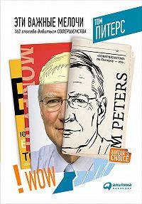 Томас Питерс -Эти важные мелочи: 163 способа добиться совершенства