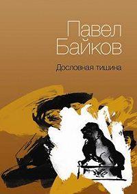 Павел Байков - Дословная тишина. Книга стихов