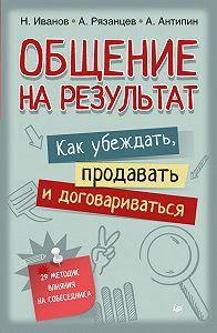 Алексей Рязанцев -Общение на результат. Как убеждать, продавать и договариваться