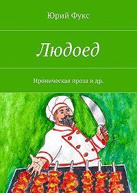 Юрий Фукс -Людоед. Ироническая проза идр.