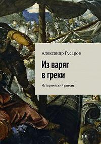 Александр Гусаров -Изваряг вгреки. Исторический роман