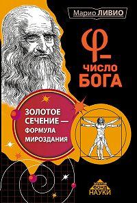 Марио Ливио - φ – Число Бога. Золотое сечение – формула мироздания