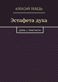 Алексий Лебедь -Эстафета духа. Дубль 1. Практикум