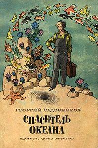 Георгий Садовников - Спаситель океана, или Повесть о странствующем слесаре