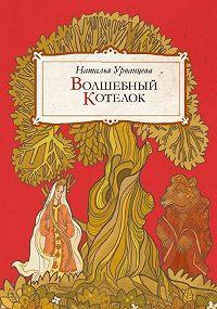 Наталья Урванцева - Волшебный котелок (сборник)