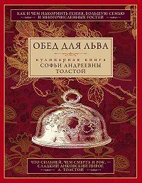 Софья Толстая -Обед для Льва. Кулинарная книга Софьи Андреевны Толстой