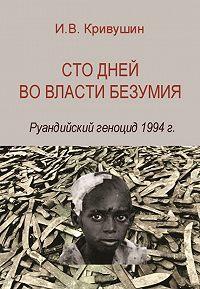 Иван Кривушин -Сто дней во власти безумия. Руандийский геноцид 1994 г.