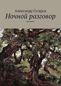 Александр Гусаров - Ночной разговор. рассказы