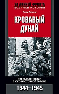 Петер Гостони - Кровавый Дунай. Боевые действия в Юго-Восточной Европе. 1944-1945