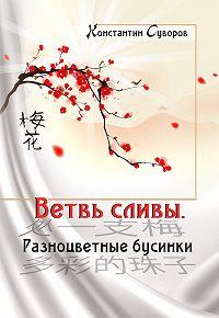 Константин Суворов - Ветвь сливы. Разноцветные бусинки (сборник)