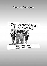 Владлен Дорофеев -Бунтарский род Вадковских. «Истории русской провинции»№86
