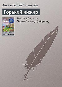 Анна и Сергей Литвиновы -Горький инжир