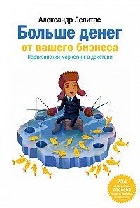 Александр Левитас -Больше денег от вашего бизнеса. Партизанский маркетинг в действии