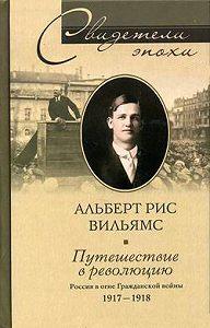 Альберт Рис Вильямс -Путешествие в революцию. Россия в огне Гражданской войны. 1917-1918