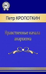 Петр Алексеевич Кропоткин -Нравственные начала анархизма