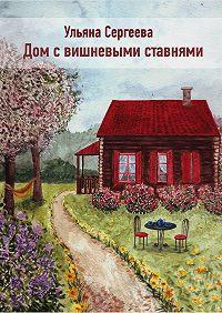 Ульяна Сергеева -Дом с вишневыми ставнями