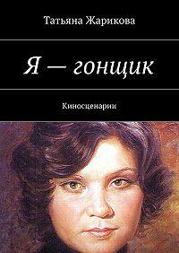 Татьяна Жарикова -Я– гонщик. Киносценарии