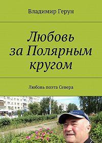 Владимир Герун -Любовь заПолярным кругом. Любовь поэта Севера
