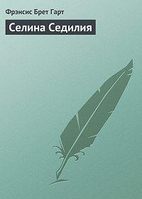 Фрэнсис Брет Гарт - Селина Седилия