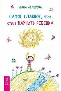 Дарья Федорова - Самое главное, чему стоит научить ребенка