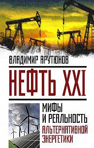 В. Арутюнов -Нефть XXI. Мифы и реальность альтернативной энергетики