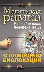 Александр Ханников -Магическая рамка. Как найти клад, человека, вещь с помощью биолокации