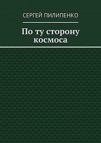 Сергей Пилипенко -Поту сторону космоса