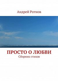 Андрей Ротнов -Просто олюбви. Сборник стихов