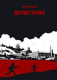 Сергей Степанов -Догмат крови