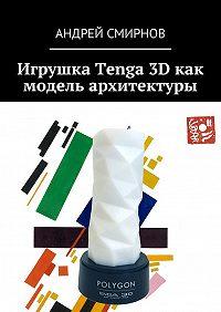 Андрей Смирнов -Игрушка Tenga 3D как модель архитектуры