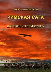 Игорь Евтишенков -Римскаясага. ТомIV. Далёкие степи хунну