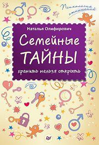Наталья Олифирович -Семейные тайны: хранить нельзя открыть